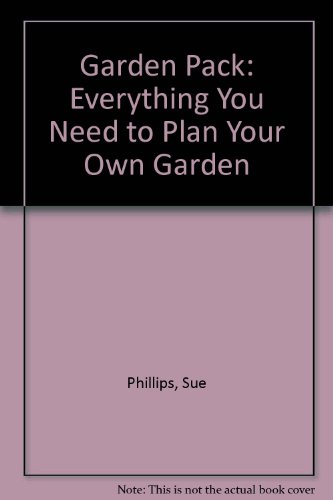 Garden Pack: Everything You Need to Plan Your Own Garden: Phillips, Sue, Ensor, Charles