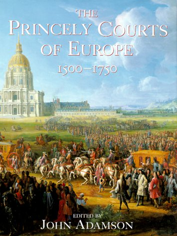The Princely Courts of Europe 1500-1750: Ritual, Politics and Culture Under the Ancien Regime, 1500...