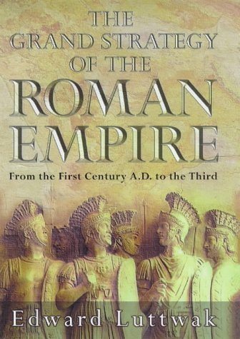 The Grand Strategy of the Roman Empire: From the First Century A.D.to the Third: Luttwak, Edward N.