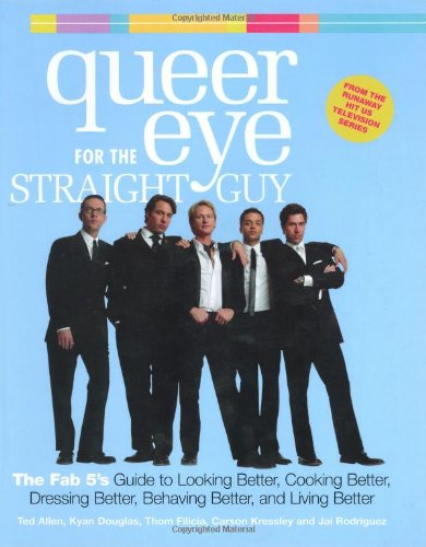 9780297843849: Queer Eye for the Straight Guy: The Fab 5's Guide to Looking Better, Cooking Better, Dressing Better, Behaving Better and Living Better
