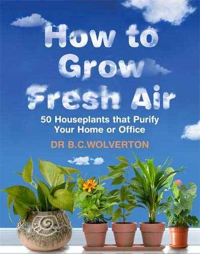 9780297844778: How To Grow Fresh Air: 50 Houseplants That Purify Your Home Or Office: 50 Houseplants That Purify Yo