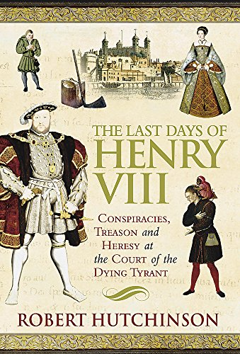 9780297846116: The Last Days of Henry VIII: Conspiracy, Treason and Heresy at the Court of the Dying Tyrant