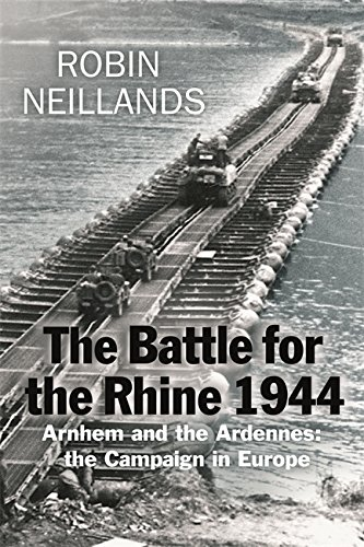 Battle for the Rhine 1944: Arnhem and the Ardennes - The Campaign in Europe 1944-45: Neillands, ...
