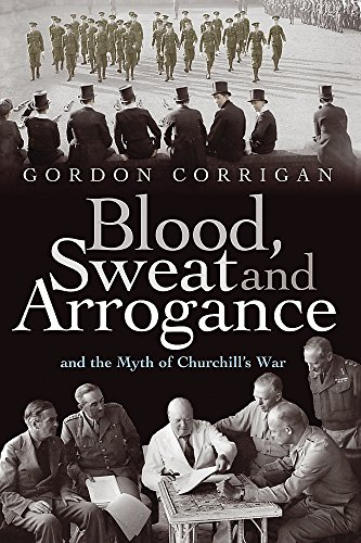 Blood, Sweat And Arrogance And The Myths Of Churchill's War (FINE COPY OF SCARCE HARDBACK FIRST E...