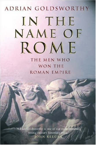 In the Name of Rome: The Men who Won the Roman Empire: Goldsworthy, Adrian