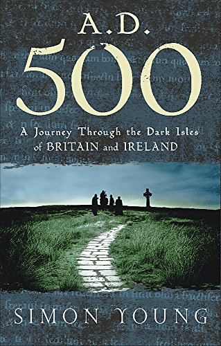 9780297848059: A.D. 500: A Journey Through the Dark Isles of Britain and Ireland