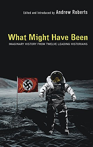 9780297848776: What Might Have Been: Imaginary History From Twelve Leading Historians