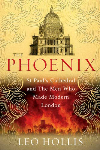 The Phoenix. St. Paul's Cathedral and the Men Who Made Modern London: HOLLIS, LEO