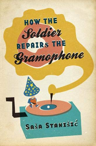 How the Soldier Repairs the Gramophone- SIGNED, LOCATED AND DATED FIRST PRINTING: Stanisic, Sasa