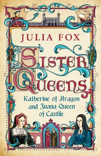 9780297857563: Sister Queens: Katherine of Aragon and Juana Queen of Castile: Katherine of Aragon and Juana Archduchess of Burgundy