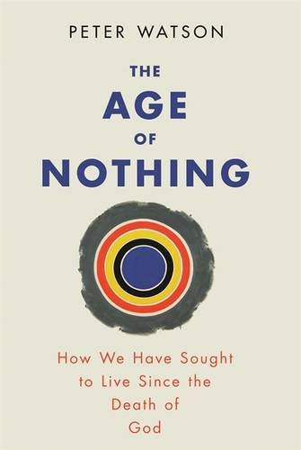 9780297859840: The Age of Nothing: How We Have Sought to Live Since the Death of God