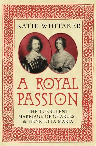 A Royal Passion: The Turbulent Marriage of Charles I and Henrietta Maria: Whitaker, Dr Katie