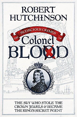 9780297870180: The Audacious Crimes of Colonel Blood: The Spy Who Stole the Crown Jewels and Became the King's Secret Agent