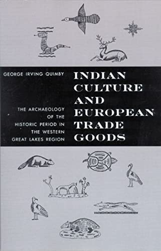 Indian Culture and European Trade Goods : The Archaeology of the Historic Period in the Western Great Lakes Region, Quimby, George Irving