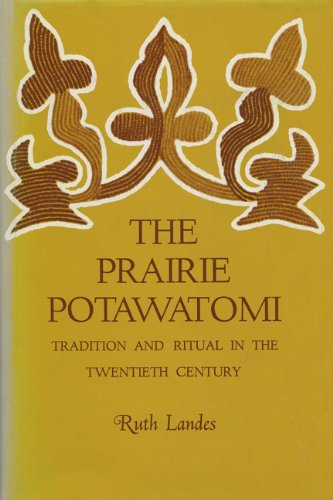 The Prairie Potawatomi: Tradition and Ritual in the Twentieth Century: Landes, Ruth