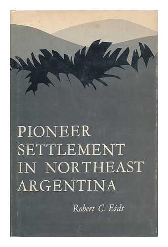 Pioneer Settlement in Northeast Argentina: Eidt, Robert C.