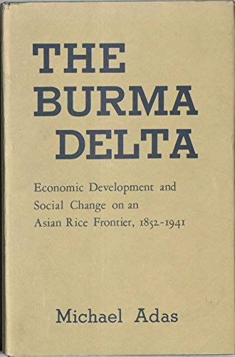 Burma Delta: Economic Development and Social Change on the Rice Frontier, 1852-1941: Adas, Michael