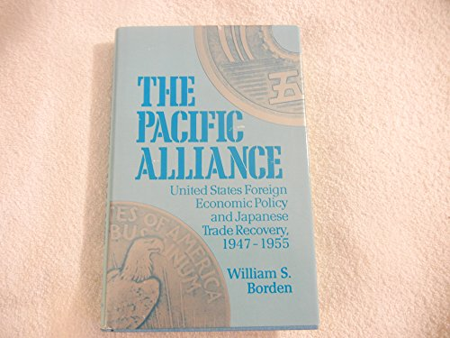The Pacific Alliance: United States Foreign Policy and Japanese Trade Recovery, 1947-1955: Borden, ...