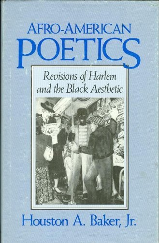 Afro-American Poetics: Revisions of Harlem and the Black Aesthetic: Houston A. Baker