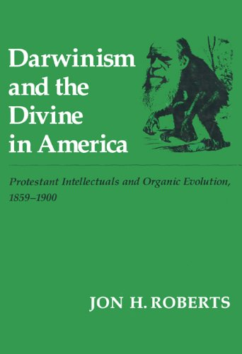 Darwinism and the Divine In America: Protestant Intellectuals and Organic Evolution, 1859-1900: ...