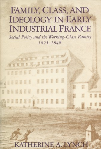 Family, Class and Ideology In Early Industrial France: Social Policy and the Working-Class Family, ...