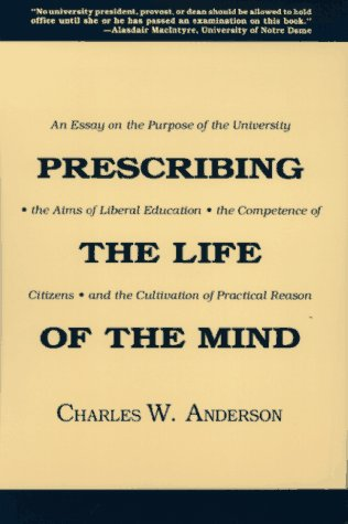 Prescribing the Life of the Mind : An Essay on the Purpose of the University, the Aims of Liberal ...