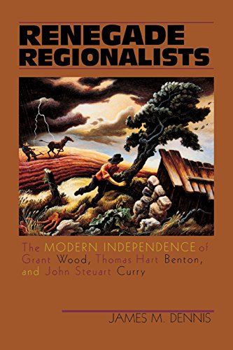 9780299155841: Renegade Regionalists: The Modern Independence of Grant Wood, Thomas Hart Benton, and John Steuart Curry