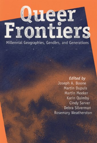 Queer Frontiers: Millennial Geographies, Genders, and Generations: Editor-Joseph A. Boone;
