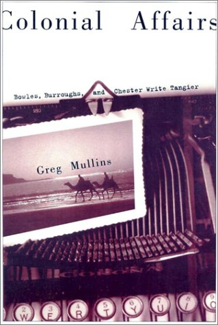 Colonial Affairs: Bowles, Burroughs, and Chester Write Tangier (Hardback): Greg Mullins