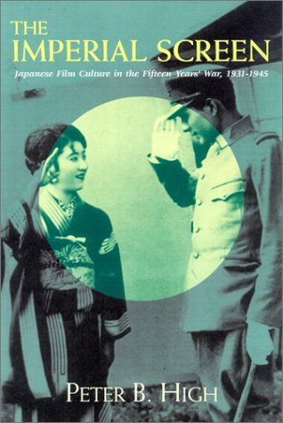 The Imperial Screen: Japanese Film Culture in the Fifteen Years' War, 1931-1945 (Wisconsin ...