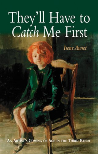 They'll Have to Catch Me First: An Artist's Coming of Age in the Third Reich: Awret Irene
