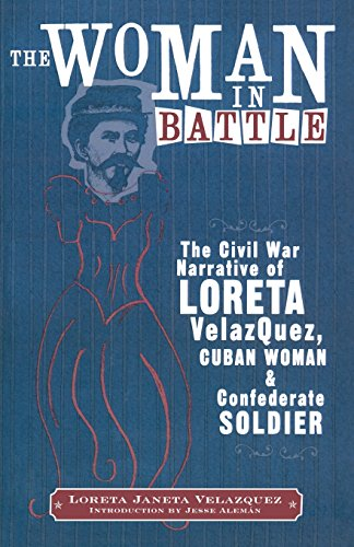 The Woman in Battle: The Civil War Narrative of Loreta Janeta Velazquez, Cuban Woman and ...