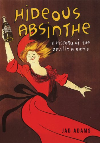Hideous Absinthe: A History of the Devil in a Bottle: Jad Adams