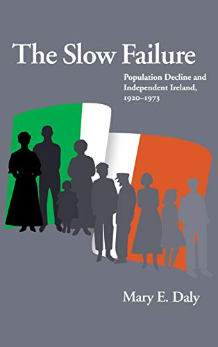 The Slow Failure: Population Decline and Independent Ireland, 1920-1973 (Hardcover): Mary E. Daly