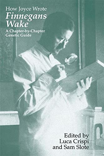 How Joyce Wrote Finnegans Wake: A Chapter-by-Chapter Genetic Guide (Irish Studies in Literature and...