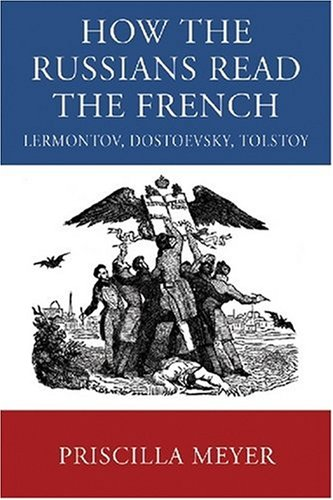 How the Russians Read the French: Lermontov, Dostoevsky, Tolstoy: Meyer, Priscilla