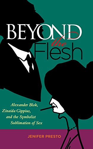Beyond the Flesh: Alexander Blok, Zinaida Gippius, and the Symbolist Sublimation of Sex (Hardback):...