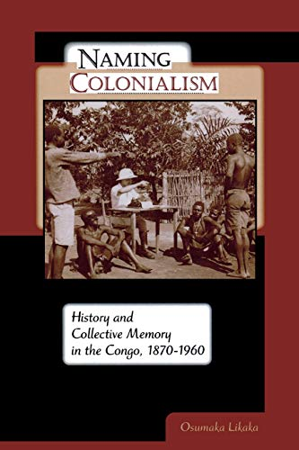 9780299233648: Naming Colonialism: History and Collective Memory in the Congo, 1870–1960 (Africa and the Diaspora: History, Politics, Culture)