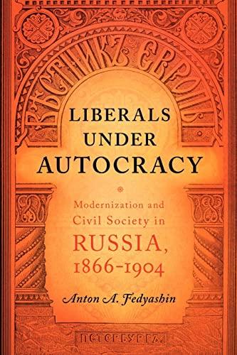 Liberals under Autocracy - Modernization and Civil Society in Russia, 1866–1904: Fedyashin, Anton A