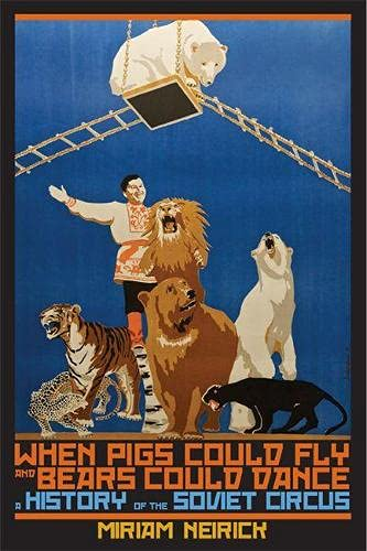 When Pigs Could Fly and Bears Could Dance: A History of the Soviet Circus (Paperback): Miriam ...