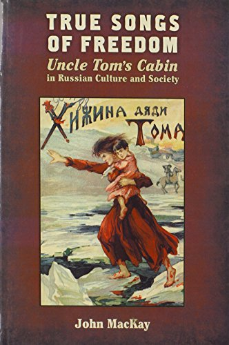 True Songs of Freedom: Uncle Tom's Cabin in Russian Culture and Society (0299292940) by John MacKay