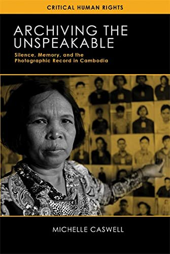 9780299297541: Archiving the Unspeakable: Silence, Memory, and the Photographic Record in Cambodia (Critical Human Rights)