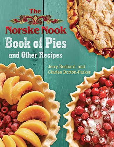 The Norske Nook Book of Pies and Other Recipes: Bechard, Jerry; Borton-Parker, Cindee