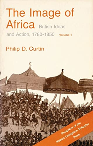 The Image of Africa: British Ideas and Action, 1780-1850, Volume I: v. 1: Curtin, Philip