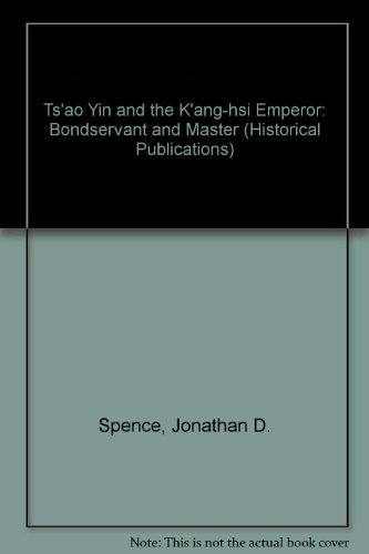 Ts'ao Yin and the K'ang-hsi Emperor: Bondservant and Master (Historical Publications) (9780300009699) by Jonathan D. Spence