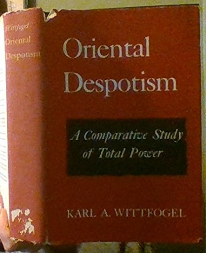 Oriental Despotism: A Comparative Study of Total Power: Wittfogel, Karl A.