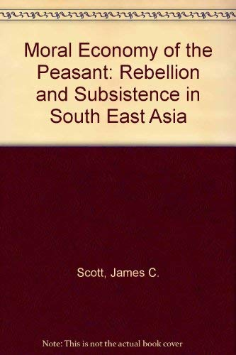 Moral Economy of the Peasant: Rebellion and Subsistence in South East Asia (9780300018622) by James C. Scott