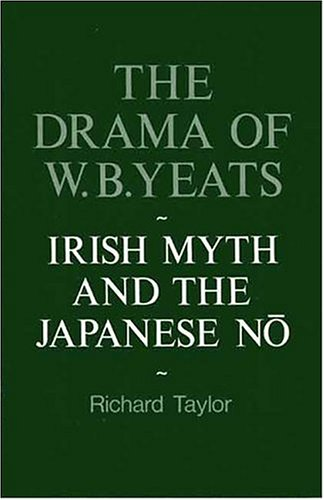 THE DRAMA OF W. B. YEATS. Irish Myth and the Japanese No: Yeats) Taylor, Richard