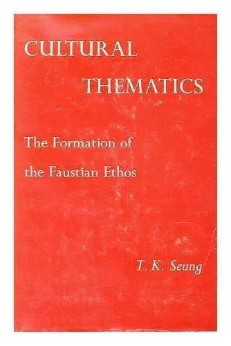 Cultural Thematics: Formation of the Faustian Ethos: Seung, T.K.