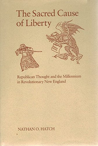 The Sacred Cause of Liberty: Republican Thought and the Millennium in Revolutionary New England: ...